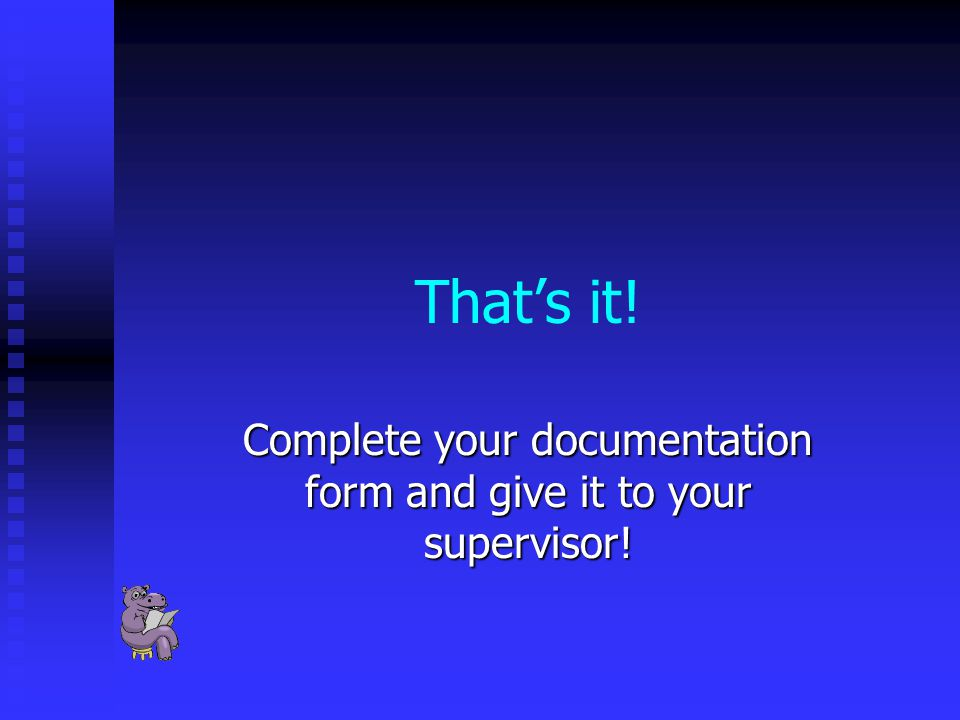 That's it! Complete your documentation form and give it to your supervisor!