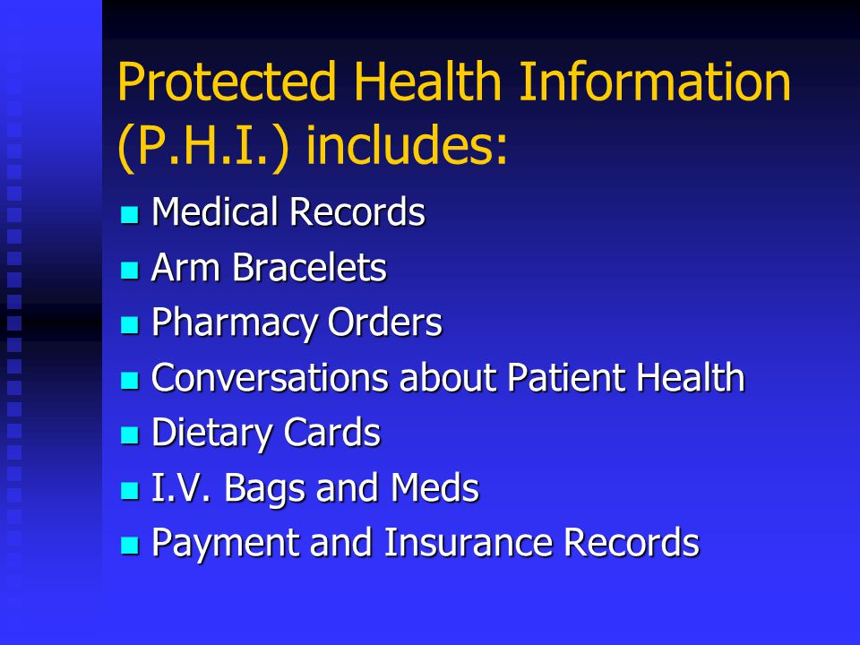 Protected Health Information (P.H.I.) includes: Medical Records Medical Records Arm Bracelets Arm Bracelets Pharmacy Orders Pharmacy Orders Conversations about Patient Health Conversations about Patient Health Dietary Cards Dietary Cards I.V.