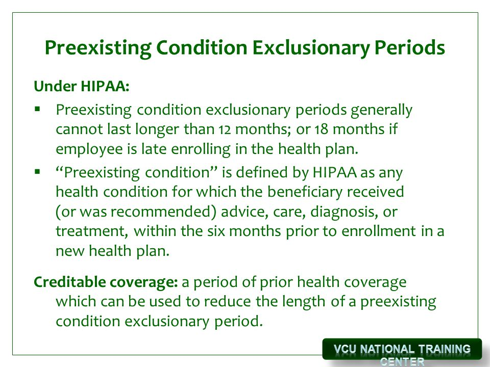 Preexisting Condition Exclusionary Periods Under HIPAA:  Preexisting condition exclusionary periods generally cannot last longer than 12 months; or 18 months if employee is late enrolling in the health plan.
