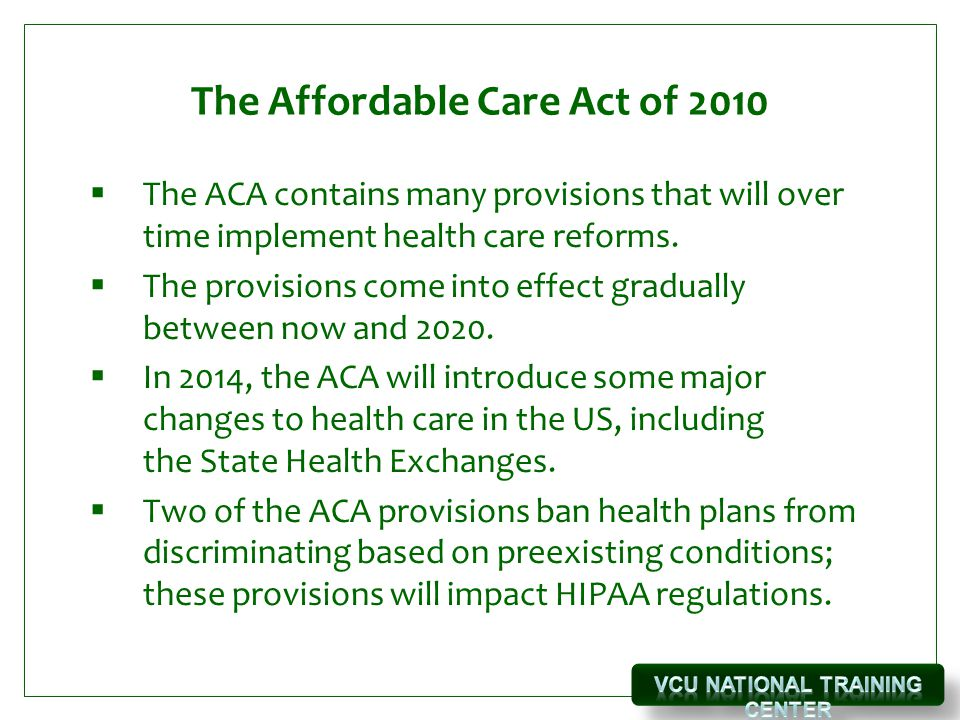 The Affordable Care Act of 2010  The ACA contains many provisions that will over time implement health care reforms.