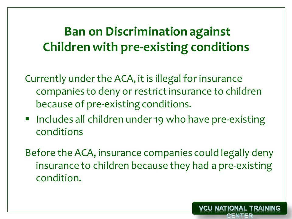 Ban on Discrimination against Children with pre-existing conditions Currently under the ACA, it is illegal for insurance companies to deny or restrict insurance to children because of pre-existing conditions.