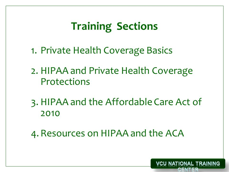 Training Sections 1.Private Health Coverage Basics 2.HIPAA and Private Health Coverage Protections 3.HIPAA and the Affordable Care Act of 2010 4.Resources on HIPAA and the ACA