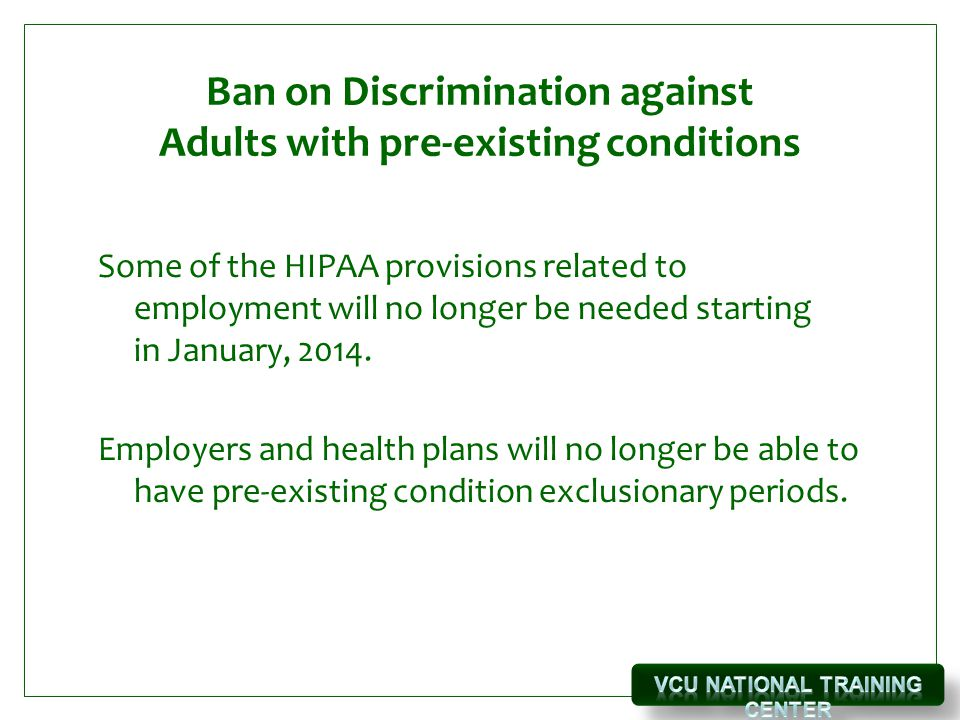 Ban on Discrimination against Adults with pre-existing conditions Some of the HIPAA provisions related to employment will no longer be needed starting in January, 2014.