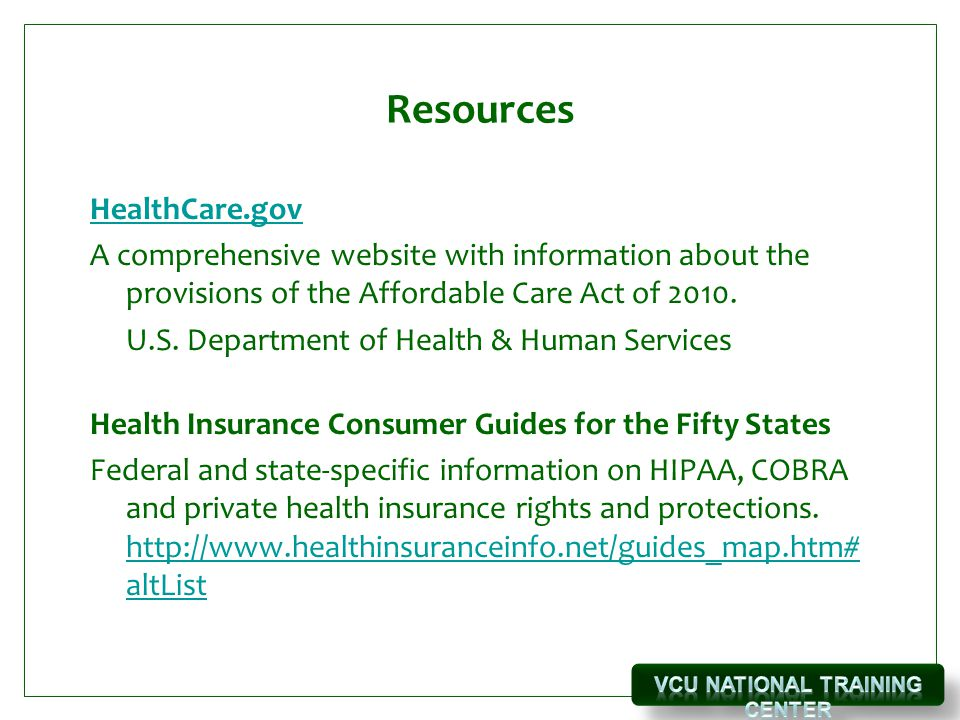 Resources HealthCare.gov A comprehensive website with information about the provisions of the Affordable Care Act of 2010.