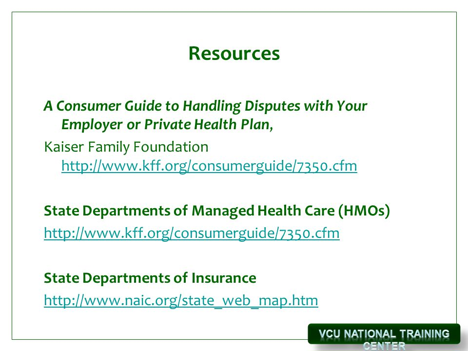 Resources A Consumer Guide to Handling Disputes with Your Employer or Private Health Plan, Kaiser Family Foundation http://www.kff.org/consumerguide/7350.cfm http://www.kff.org/consumerguide/7350.cfm State Departments of Managed Health Care (HMOs) http://www.kff.org/consumerguide/7350.cfm State Departments of Insurance http://www.naic.org/state_web_map.htm