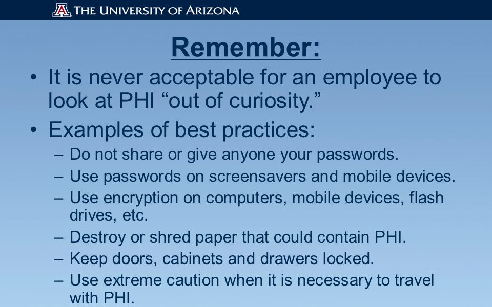 Remember: It is never acceptable for an employee to look at PHI out of curiosity. Examples of best practices: –Do not share or give anyone your passwords.