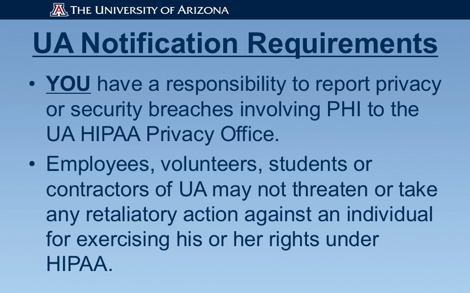 UA Notification Requirements YOU have a responsibility to report privacy or security breaches involving PHI to the UA HIPAA Privacy Office.