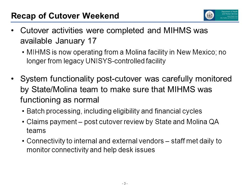 - 3 - Recap of Cutover Weekend Cutover activities were completed and MIHMS was available January 17 MIHMS is now operating from a Molina facility in N