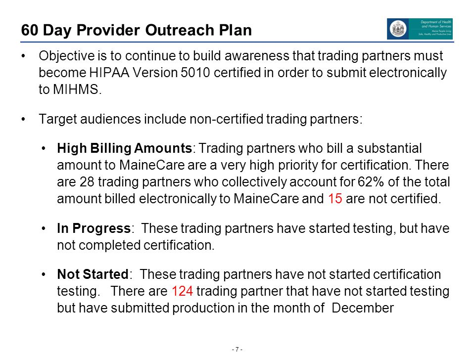 - 7 - 60 Day Provider Outreach Plan Objective is to continue to build awareness that trading partners must become HIPAA Version 5010 certified in order to submit electronically to MIHMS.