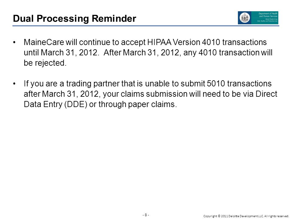 - 8 - Copyright © 2011 Deloitte Development LLC. All rights reserved. Dual Processing Reminder MaineCare will continue to accept HIPAA Version 4010 tr