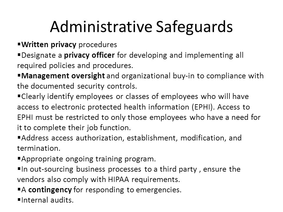 Administrative Safeguards  Written privacy procedures  Designate a privacy officer for developing and implementing all required policies and procedures.