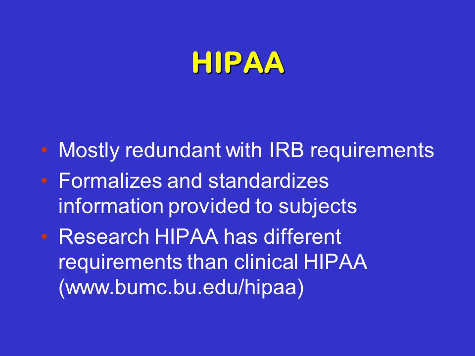 HIPAA Mostly redundant with IRB requirements Formalizes and standardizes information provided to subjects Research HIPAA has different requirements than clinical HIPAA (www.bumc.bu.edu/hipaa)