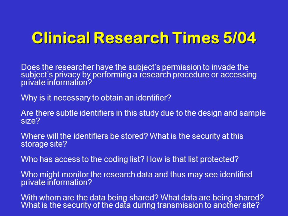Clinical Research Times 5/04 Does the researcher have the subject's permission to invade the subject's privacy by performing a research procedure or accessing private information.