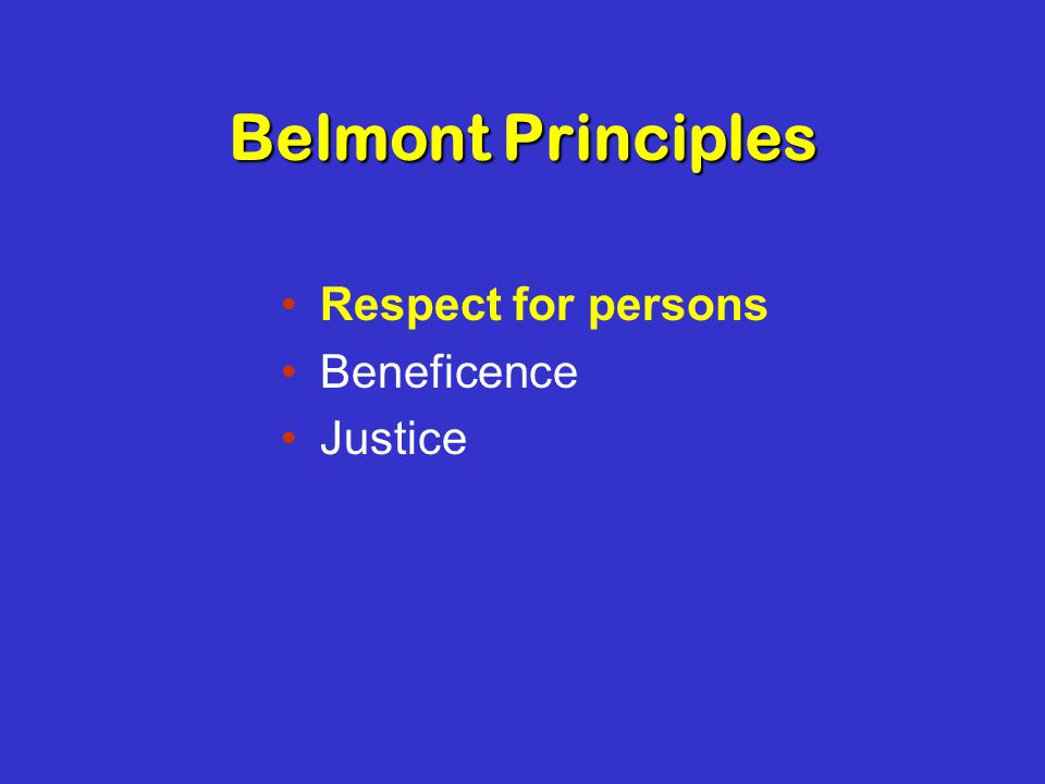 Belmont Principles Respect for persons Beneficence Justice