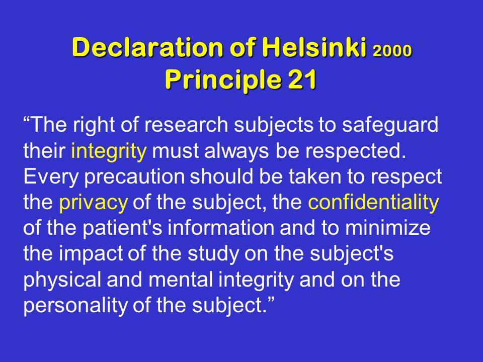 Declaration of Helsinki 2000 Principle 21 The right of research subjects to safeguard their integrity must always be respected.