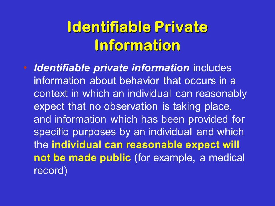 Identifiable Private Information Identifiable private information includes information about behavior that occurs in a context in which an individual can reasonably expect that no observation is taking place, and information which has been provided for specific purposes by an individual and which the individual can reasonable expect will not be made public (for example, a medical record)