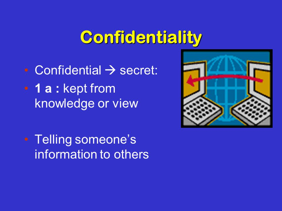 Confidentiality Confidential  secret: 1 a : kept from knowledge or view Telling someone's information to others