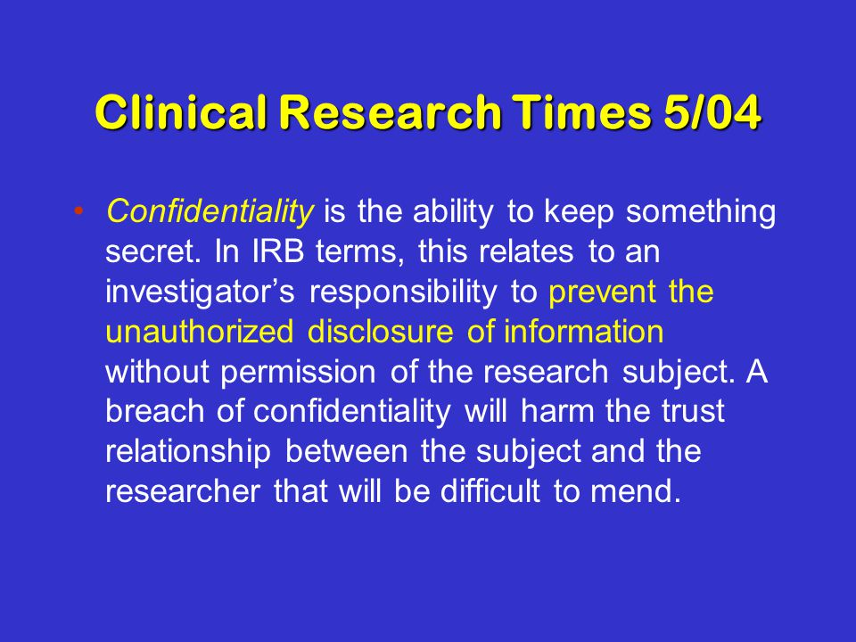 Clinical Research Times 5/04 Confidentiality is the ability to keep something secret.