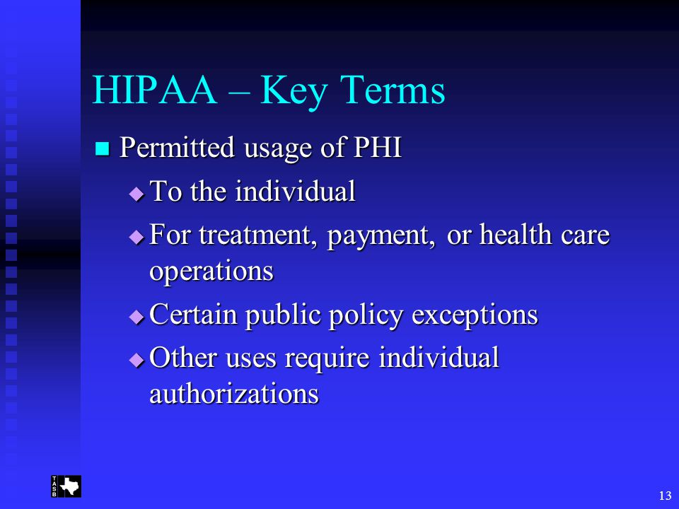 13 HIPAA – Key Terms Permitted usage of PHI Permitted usage of PHI  To the individual  For treatment, payment, or health care operations  Certain public policy exceptions  Other uses require individual authorizations