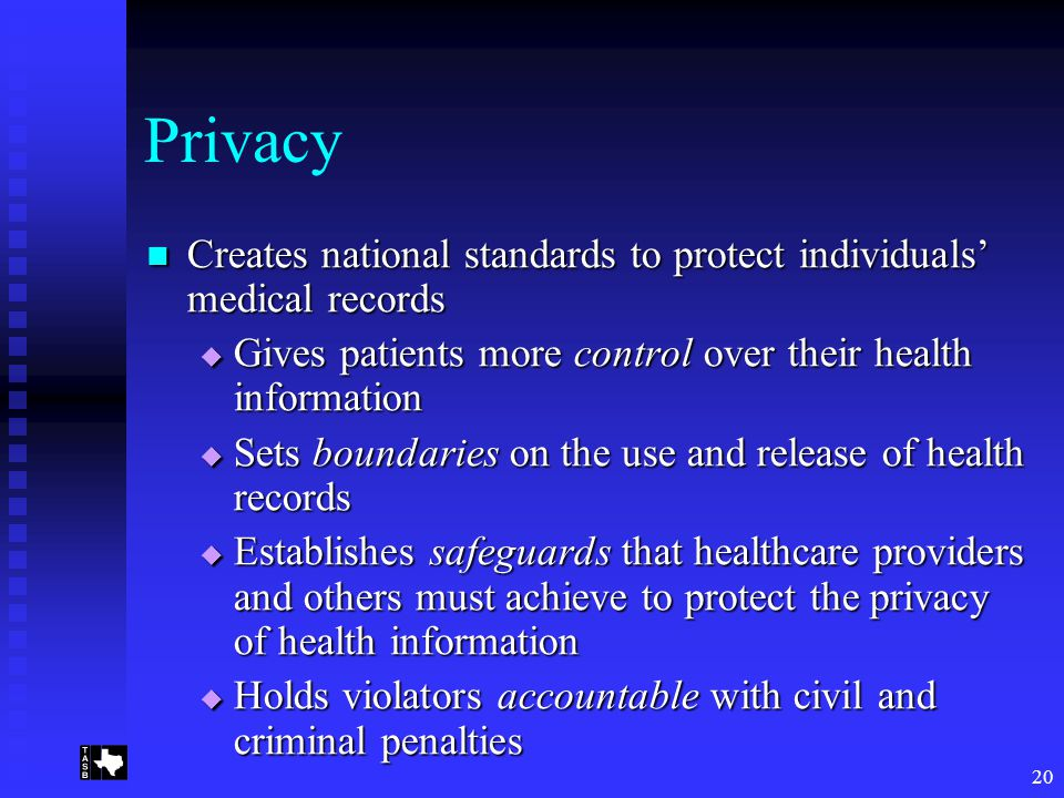 20 Privacy Creates national standards to protect individuals' medical records Creates national standards to protect individuals' medical records  Gives patients more control over their health information  Sets boundaries on the use and release of health records  Establishes safeguards that healthcare providers and others must achieve to protect the privacy of health information  Holds violators accountable with civil and criminal penalties