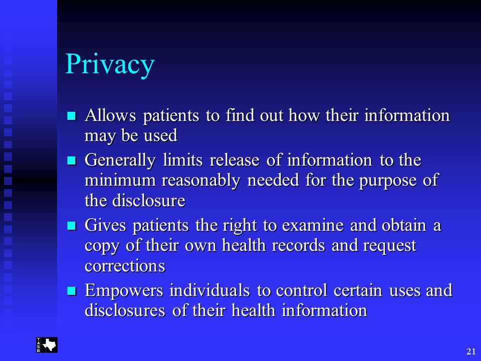 21 Privacy Allows patients to find out how their information may be used Allows patients to find out how their information may be used Generally limits release of information to the minimum reasonably needed for the purpose of the disclosure Generally limits release of information to the minimum reasonably needed for the purpose of the disclosure Gives patients the right to examine and obtain a copy of their own health records and request corrections Gives patients the right to examine and obtain a copy of their own health records and request corrections Empowers individuals to control certain uses and disclosures of their health information Empowers individuals to control certain uses and disclosures of their health information