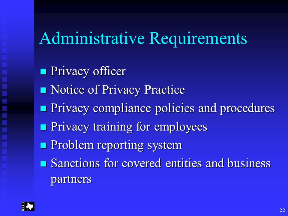22 Administrative Requirements Privacy officer Privacy officer Notice of Privacy Practice Notice of Privacy Practice Privacy compliance policies and procedures Privacy compliance policies and procedures Privacy training for employees Privacy training for employees Problem reporting system Problem reporting system Sanctions for covered entities and business partners Sanctions for covered entities and business partners