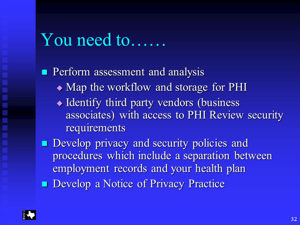32 You need to…… Perform assessment and analysis Perform assessment and analysis  Map the workflow and storage for PHI  Identify third party vendors (business associates) with access to PHI Review security requirements Develop privacy and security policies and procedures which include a separation between employment records and your health plan Develop privacy and security policies and procedures which include a separation between employment records and your health plan Develop a Notice of Privacy Practice Develop a Notice of Privacy Practice