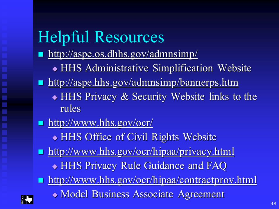 38 Helpful Resources http://aspe.os.dhhs.gov/admnsimp/ http://aspe.os.dhhs.gov/admnsimp/ http://aspe.os.dhhs.gov/admnsimp/  HHS Administrative Simplification Website http://aspe.hhs.gov/admnsimp/bannerps.htm http://aspe.hhs.gov/admnsimp/bannerps.htm http://aspe.hhs.gov/admnsimp/bannerps.htm  HHS Privacy & Security Website links to the rules http://www.hhs.gov/ocr/ http://www.hhs.gov/ocr/ http://www.hhs.gov/ocr/  HHS Office of Civil Rights Website http://www.hhs.gov/ocr/hipaa/privacy.html http://www.hhs.gov/ocr/hipaa/privacy.html http://www.hhs.gov/ocr/hipaa/privacy.html  HHS Privacy Rule Guidance and FAQ http://www.hhs.gov/ocr/hipaa/contractprov.html http://www.hhs.gov/ocr/hipaa/contractprov.html http://www.hhs.gov/ocr/hipaa/contractprov.html  Model Business Associate Agreement