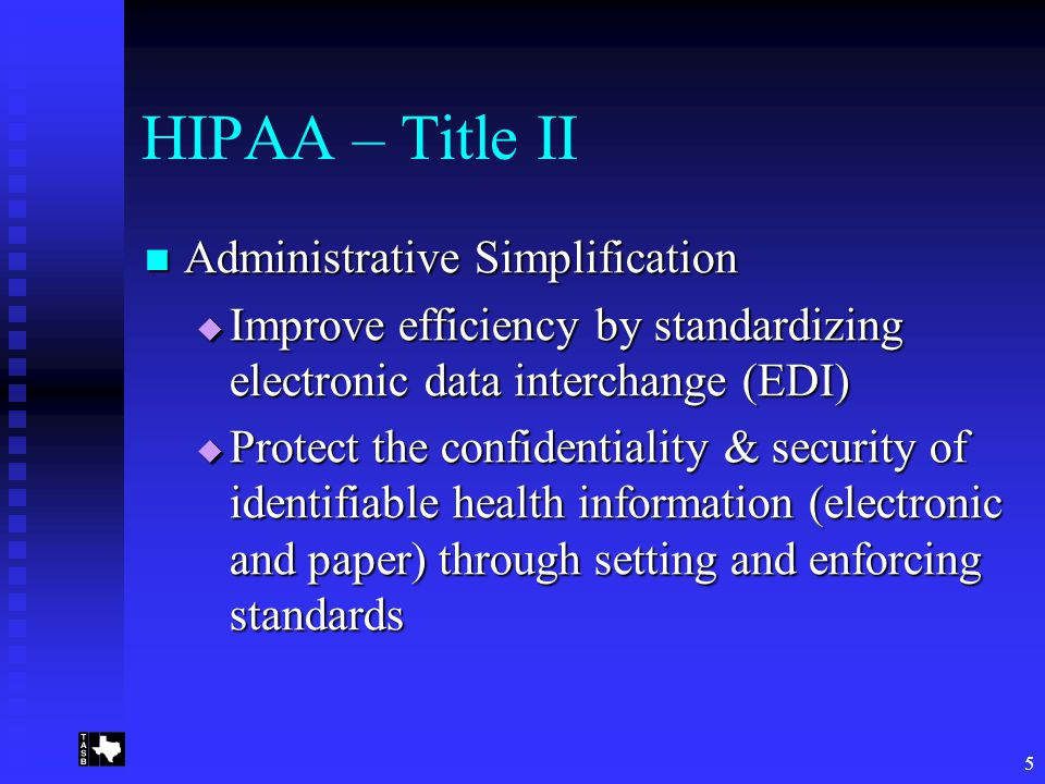 5 HIPAA – Title II Administrative Simplification Administrative Simplification  Improve efficiency by standardizing electronic data interchange (EDI)  Protect the confidentiality & security of identifiable health information (electronic and paper) through setting and enforcing standards