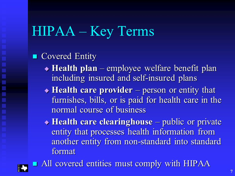 7 HIPAA – Key Terms Covered Entity Covered Entity  Health plan – employee welfare benefit plan including insured and self-insured plans  Health care provider – person or entity that furnishes, bills, or is paid for health care in the normal course of business  Health care clearinghouse – public or private entity that processes health information from another entity from non-standard into standard format All covered entities must comply with HIPAA All covered entities must comply with HIPAA