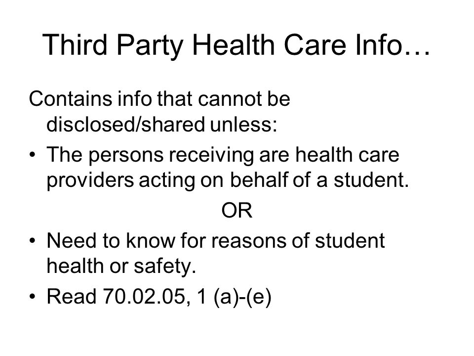 Third Party Health Care Info… Contains info that cannot be disclosed/shared unless: The persons receiving are health care providers acting on behalf of a student.