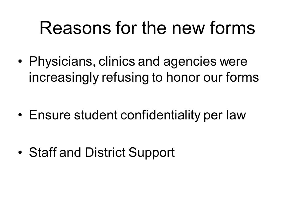 Reasons for the new forms Physicians, clinics and agencies were increasingly refusing to honor our forms Ensure student confidentiality per law Staff and District Support