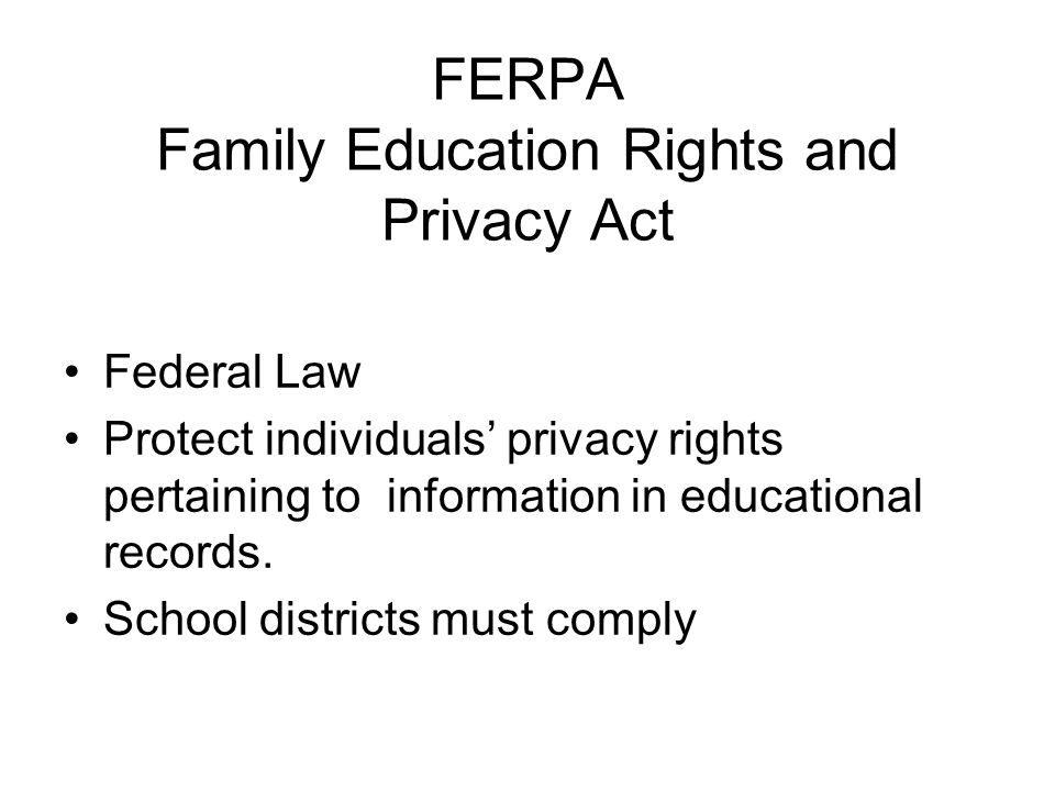FERPA Family Education Rights and Privacy Act Federal Law Protect individuals' privacy rights pertaining to information in educational records.
