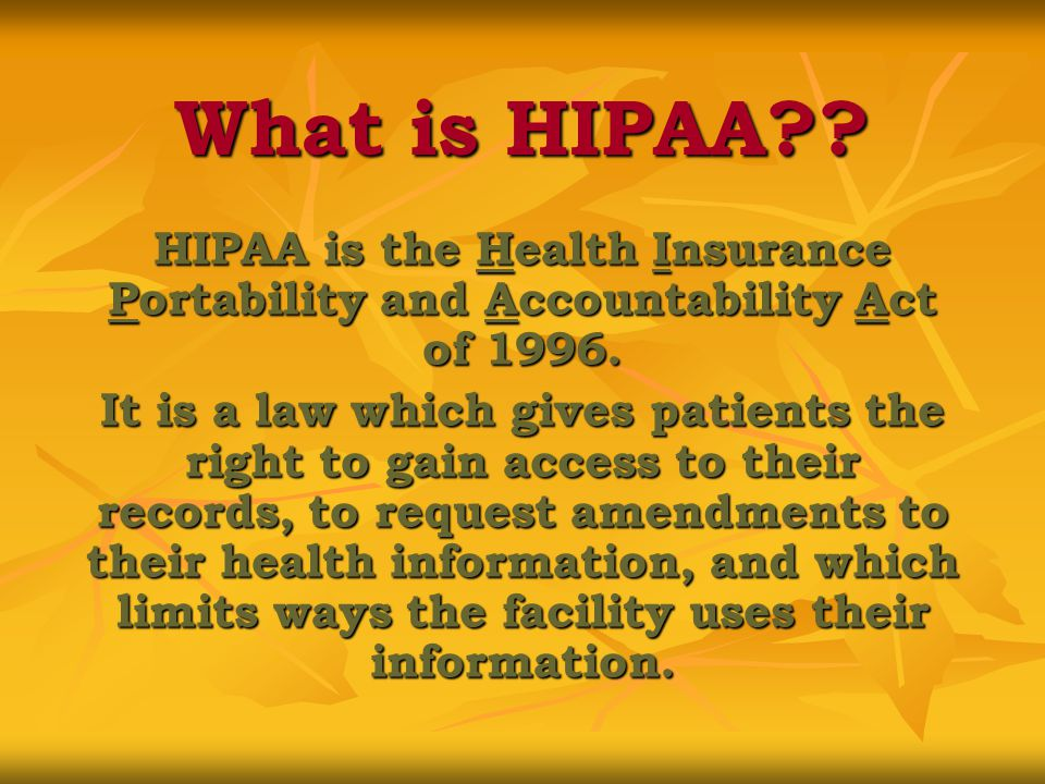 What is HIPAA . HIPAA is the Health Insurance Portability and Accountability Act of 1996.