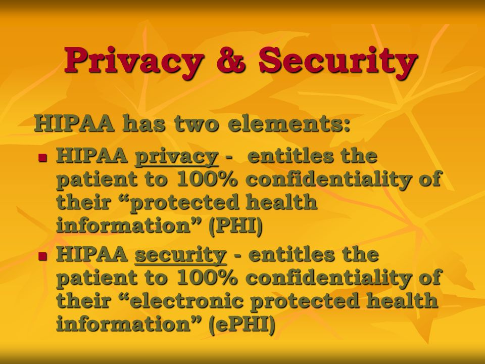 Privacy & Security HIPAA has two elements: HIPAA privacy - entitles the patient to 100% confidentiality of their protected health information (PHI) HIPAA privacy - entitles the patient to 100% confidentiality of their protected health information (PHI) HIPAA security - entitles the patient to 100% confidentiality of their electronic protected health information (ePHI) HIPAA security - entitles the patient to 100% confidentiality of their electronic protected health information (ePHI)