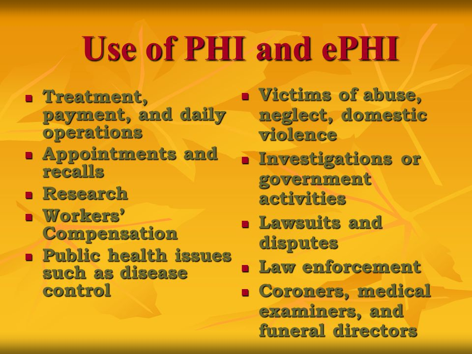 Use of PHI and ePHI Treatment, payment, and daily operations Treatment, payment, and daily operations Appointments and recalls Appointments and recalls Research Research Workers' Compensation Workers' Compensation Public health issues such as disease control Public health issues such as disease control Victims of abuse, neglect, domestic violence Victims of abuse, neglect, domestic violence Investigations or government activities Investigations or government activities Lawsuits and disputes Lawsuits and disputes Law enforcement Law enforcement Coroners, medical examiners, and funeral directors Coroners, medical examiners, and funeral directors