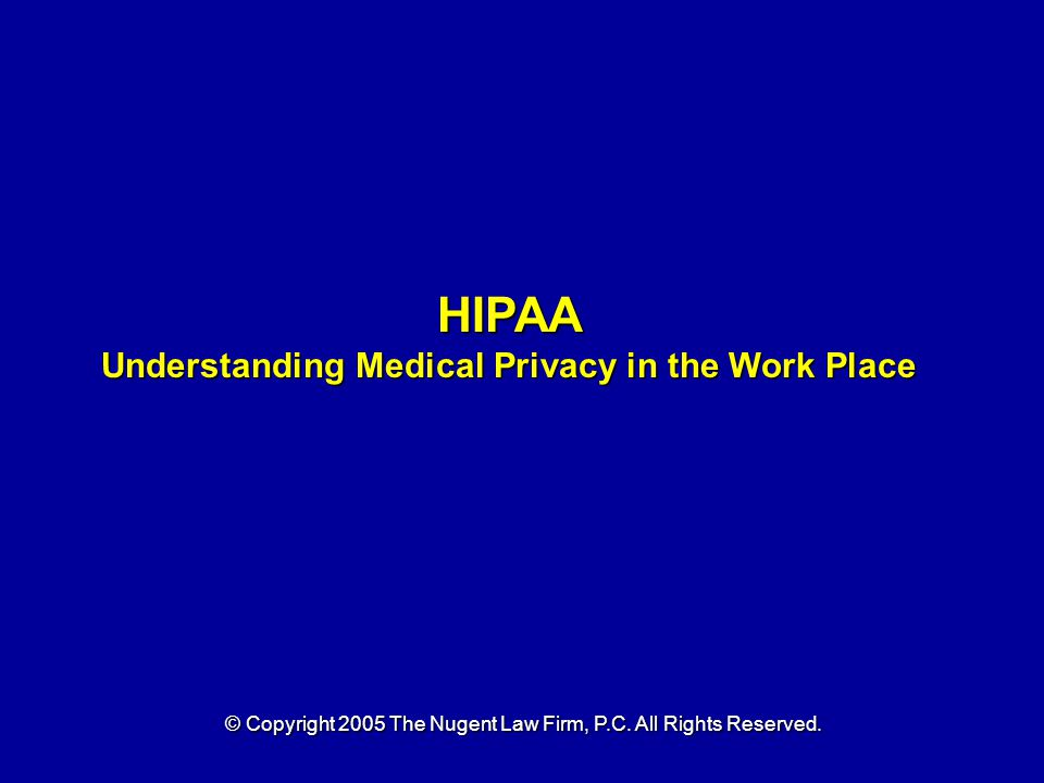 HIPAA Understanding Medical Privacy in the Work Place © Copyright 2005 The Nugent Law Firm, P.C.