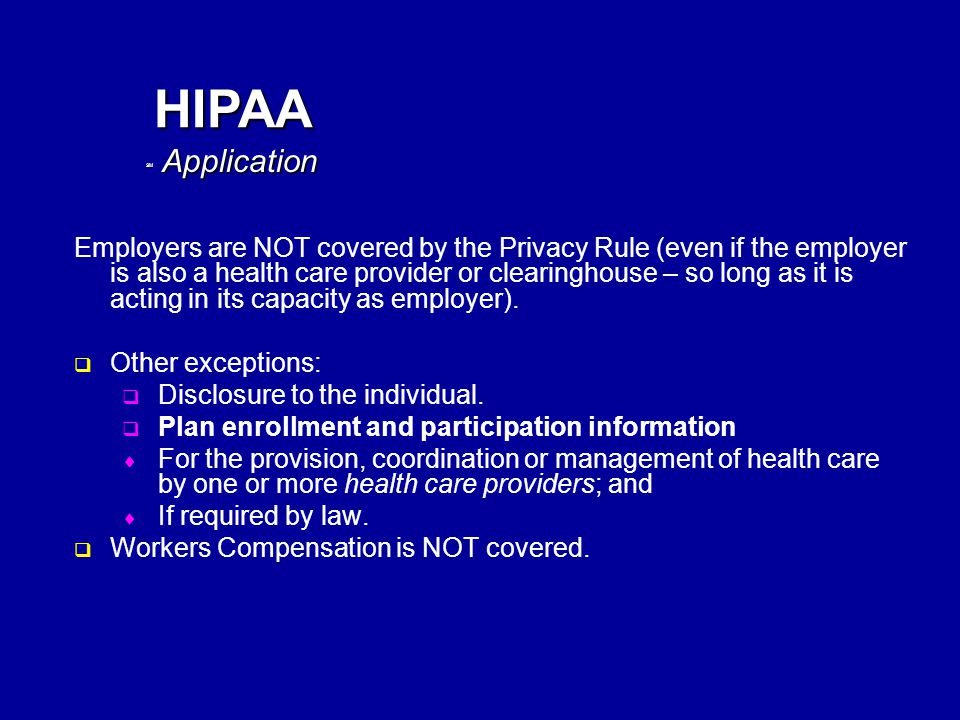 SM HIPAA Employers are NOT covered by the Privacy Rule (even if the employer is also a health care provider or clearinghouse – so long as it is acting in its capacity as employer).