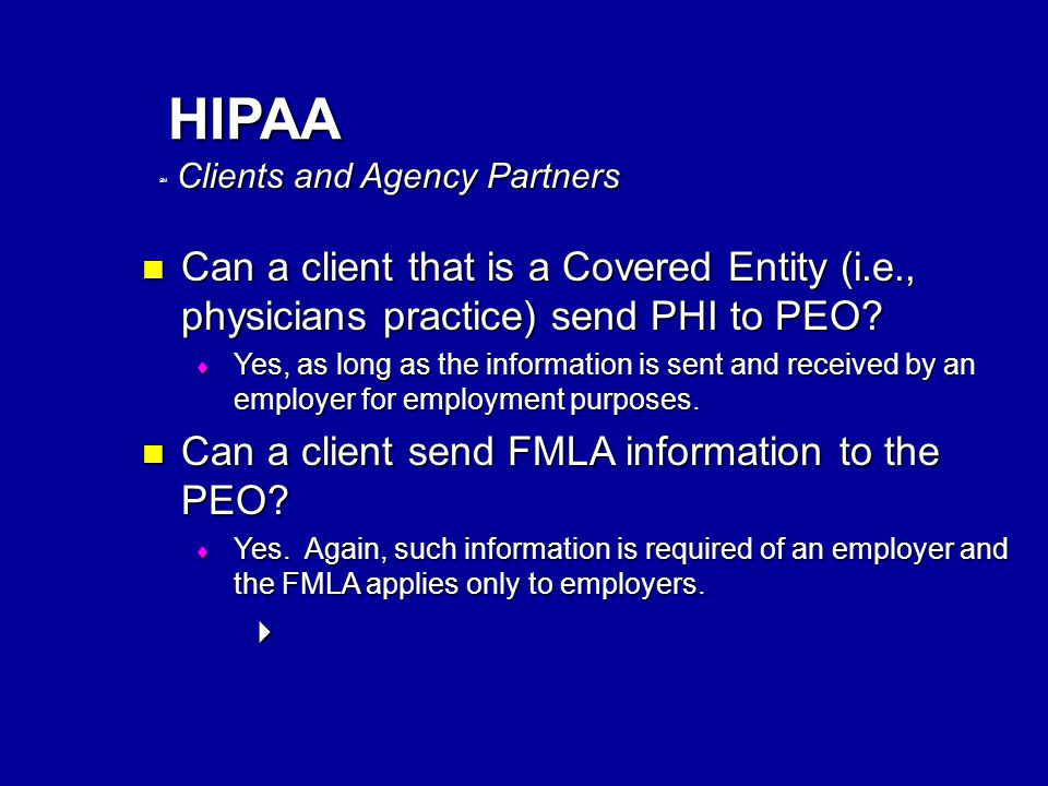 SM HIPAA Clients and Agency Partners Can a client that is a Covered Entity (i.e., physicians practice) send PHI to PEO.