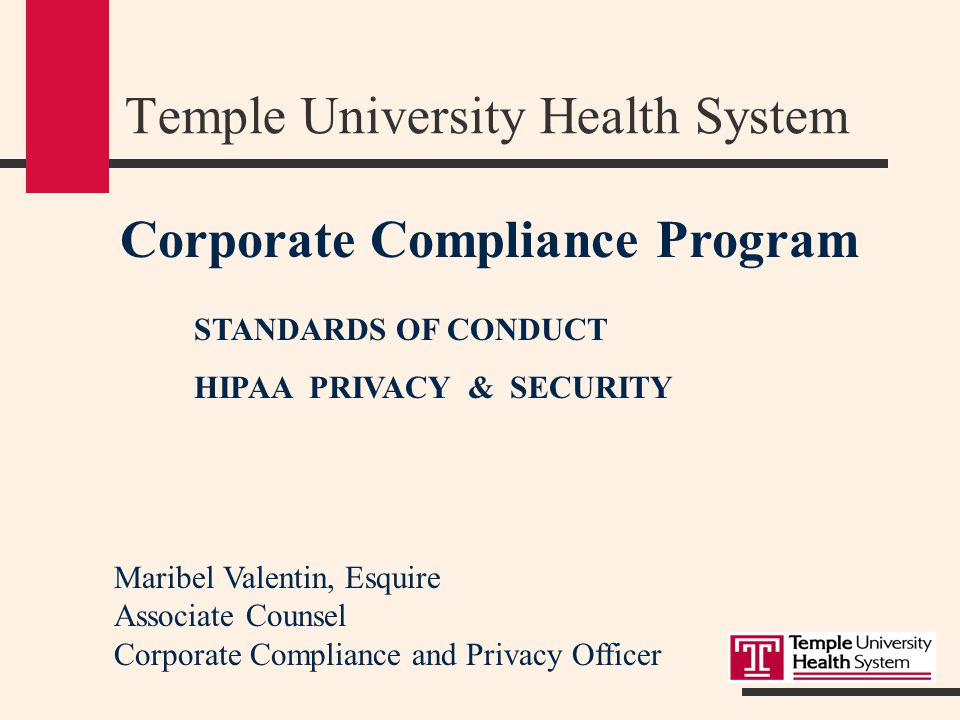 Corporate Compliance Program STANDARDS OF CONDUCT HIPAA PRIVACY & SECURITY Temple University Health System Maribel Valentin, Esquire Associate Counsel Corporate Compliance and Privacy Officer