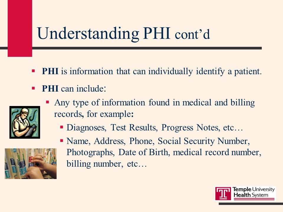 Understanding PHI  PHI is any and all information about a patient's health that identifies the patient, or information that could identify the patient.