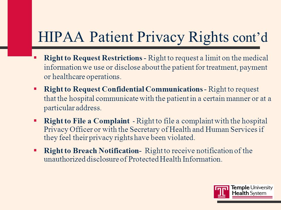 HIPAA Patient Privacy Rights The Privacy Regulations provide patients with the following Rights:  Right to Notice - Right to receive the TUHS Privacy Notice upon registration that describes how we use and disclose Protected Health Information and how to gain access to the information.