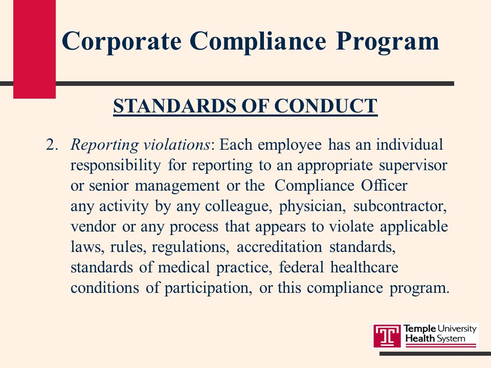 Corporate Compliance Program STANDARDS OF CONDUCT 2.Reporting violations: Each employee has an individual responsibility for reporting to an appropriate supervisor or senior management or the Compliance Officer any activity by any colleague, physician, subcontractor, vendor or any process that appears to violate applicable laws, rules, regulations, accreditation standards, standards of medical practice, federal healthcare conditions of participation, or this compliance program.