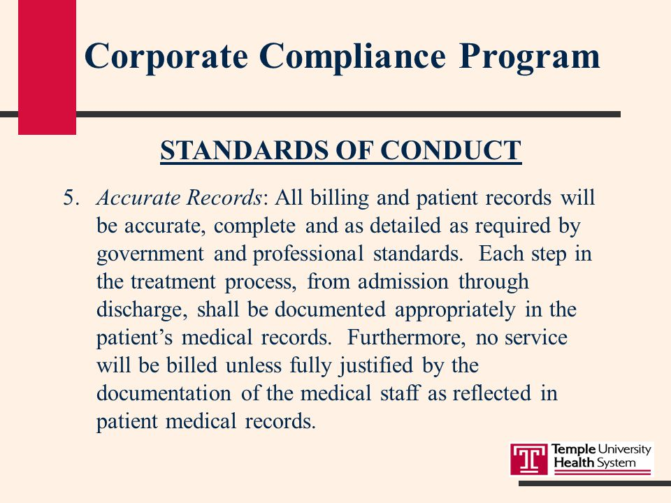 Corporate Compliance Program STANDARDS OF CONDUCT 5.Accurate Records: All billing and patient records will be accurate, complete and as detailed as required by government and professional standards.