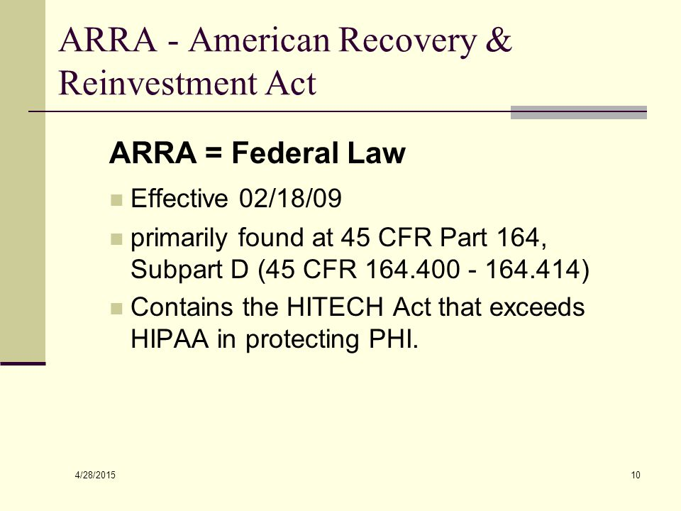 4/28/2015 10 ARRA - American Recovery & Reinvestment Act ARRA = Federal Law Effective 02/18/09 primarily found at 45 CFR Part 164, Subpart D (45 CFR 1