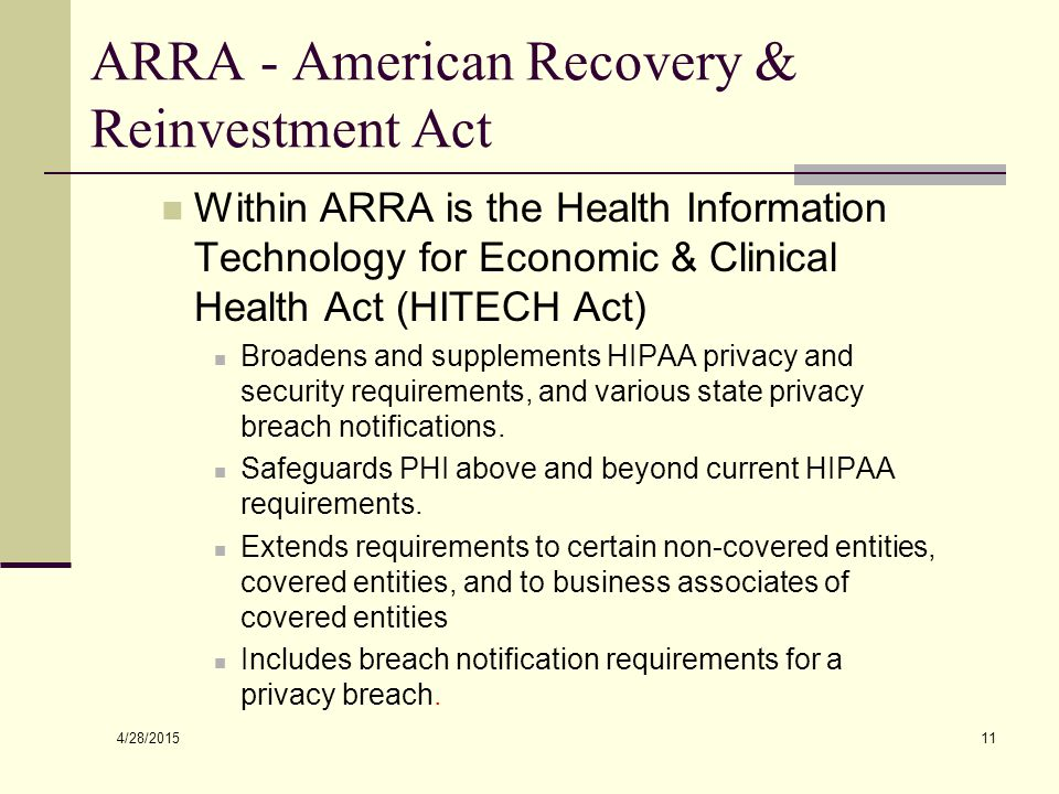4/28/2015 11 ARRA - American Recovery & Reinvestment Act Within ARRA is the Health Information Technology for Economic & Clinical Health Act (HITECH Act) Broadens and supplements HIPAA privacy and security requirements, and various state privacy breach notifications.