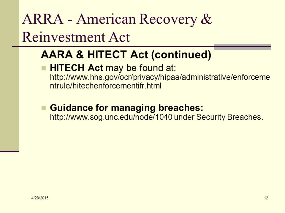 4/28/2015 12 ARRA - American Recovery & Reinvestment Act AARA & HITECT Act (continued) HITECH Act may be found at: http://www.hhs.gov/ocr/privacy/hipaa/administrative/enforceme ntrule/hitechenforcementifr.html Guidance for managing breaches: http://www.sog.unc.edu/node/1040 under Security Breaches.