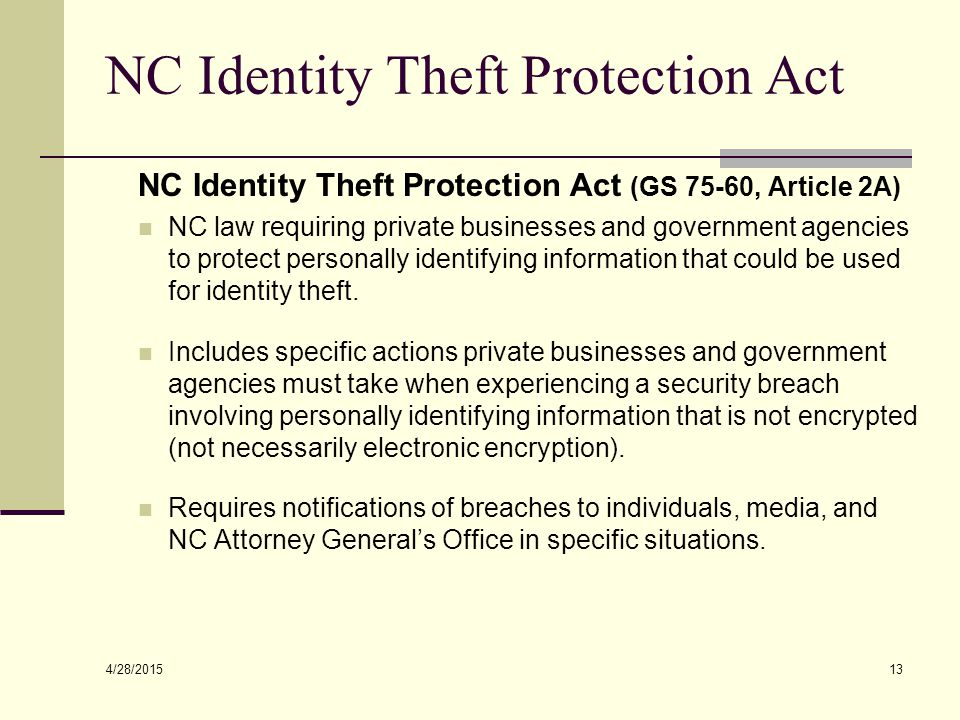 4/28/2015 13 NC Identity Theft Protection Act NC Identity Theft Protection Act (GS 75-60, Article 2A) NC law requiring private businesses and government agencies to protect personally identifying information that could be used for identity theft.
