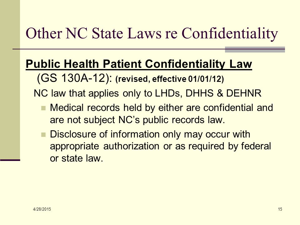 4/28/2015 15 Other NC State Laws re Confidentiality Public Health Patient Confidentiality Law (GS 130A-12): (revised, effective 01/01/12) NC law that applies only to LHDs, DHHS & DEHNR Medical records held by either are confidential and are not subject NC's public records law.