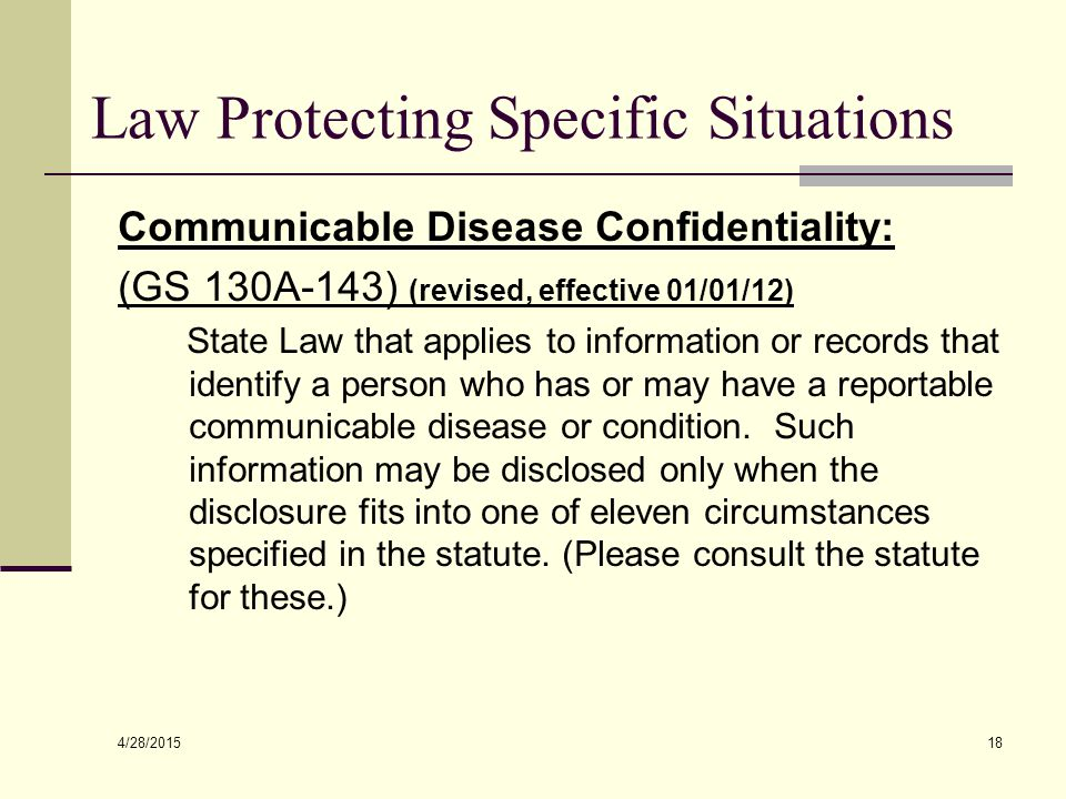 4/28/2015 18 Law Protecting Specific Situations Communicable Disease Confidentiality: (GS 130A-143) (revised, effective 01/01/12) State Law that applies to information or records that identify a person who has or may have a reportable communicable disease or condition.